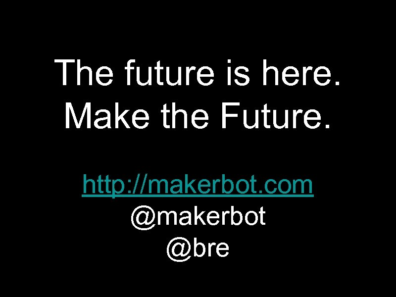The future is here. Make the Future. http: //makerbot. com @makerbot @bre