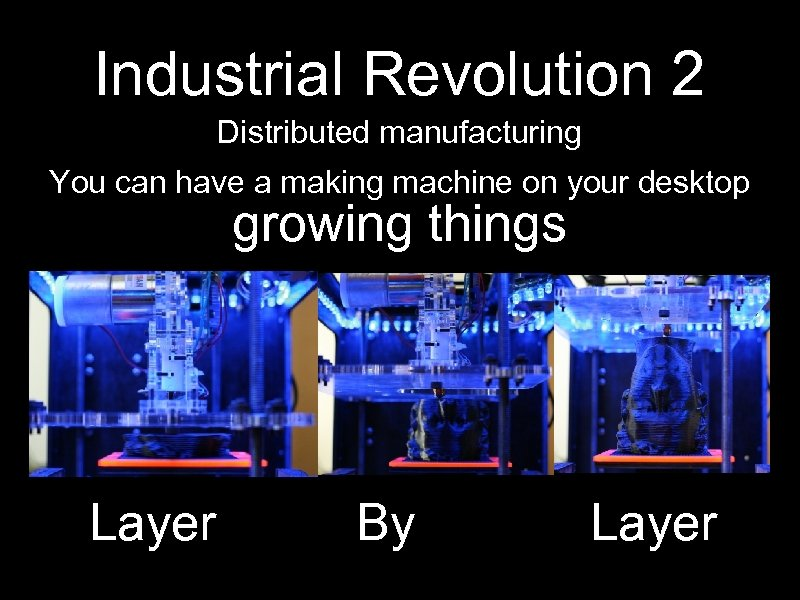 Industrial Revolution 2 Distributed manufacturing You can have a making machine on your desktop