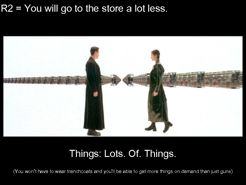IR 2 = You will go to the store a lot less. Things: Lots.