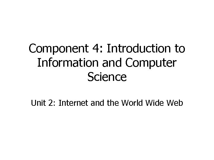 Component 4: Introduction to Information and Computer Science Unit 2: Internet and the World