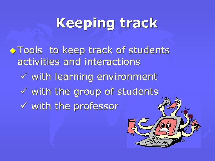 Keeping track u Tools to keep track of students activities and interactions ü with