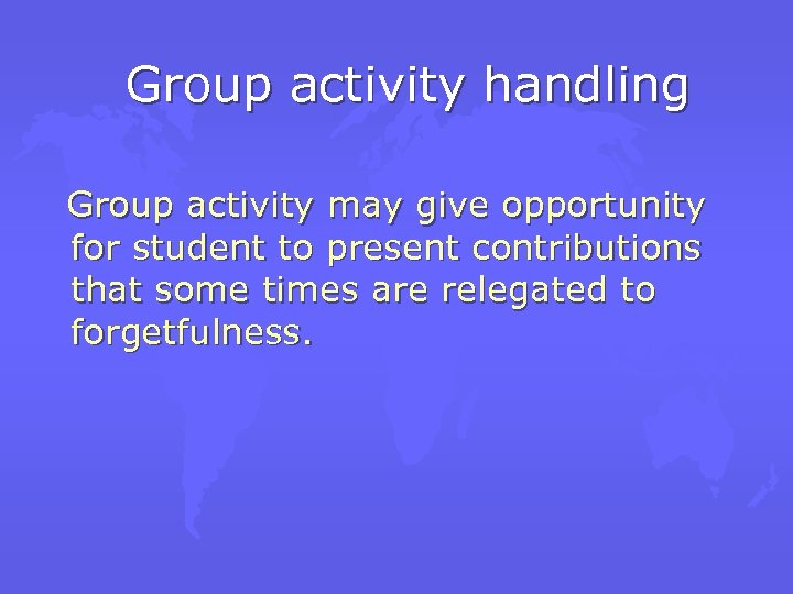 Group activity handling Group activity may give opportunity for student to present contributions that
