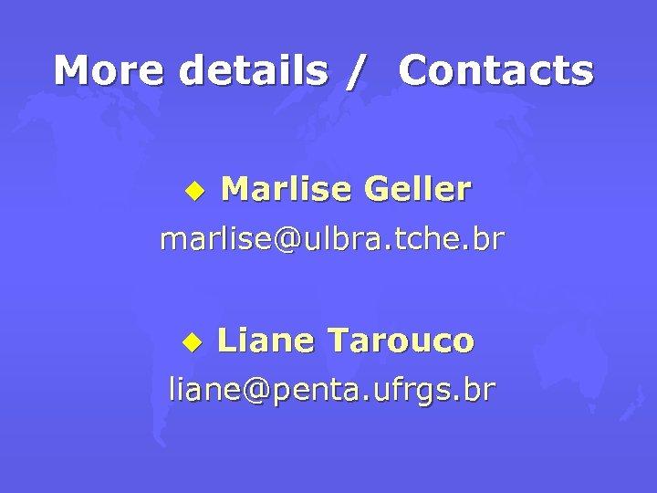 More details / Contacts u Marlise Geller marlise@ulbra. tche. br u Liane Tarouco liane@penta.
