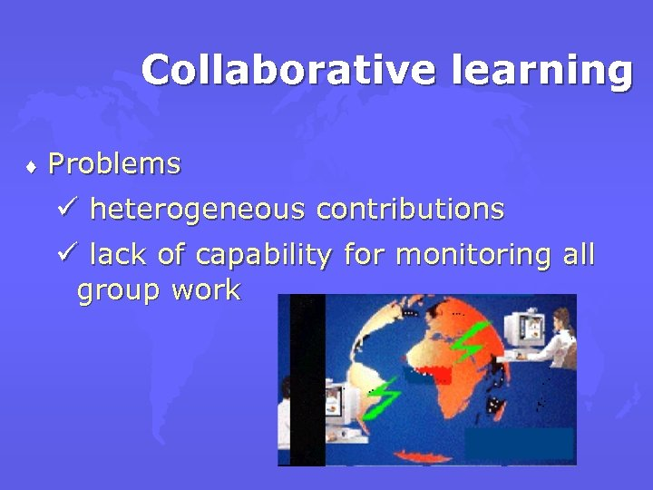 Collaborative learning ¨ Problems ü heterogeneous contributions ü lack of capability for monitoring all