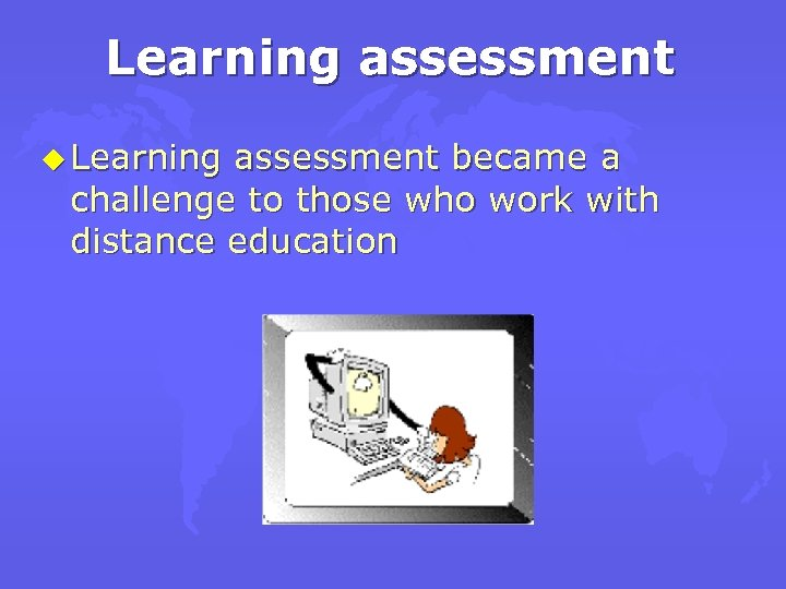 Learning assessment u Learning assessment became a challenge to those who work with distance