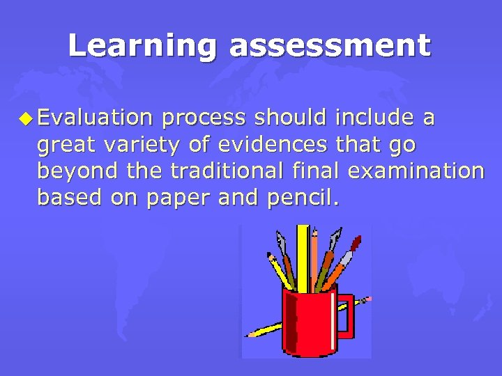 Learning assessment u Evaluation process should include a great variety of evidences that go
