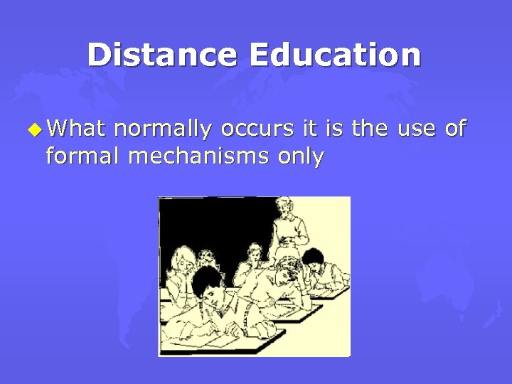 Distance Education u What normally occurs it is the use of formal mechanisms only