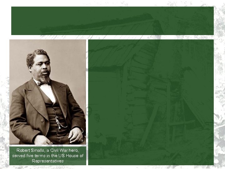 Robert Smalls, a Civil War hero, served five terms in the US House of