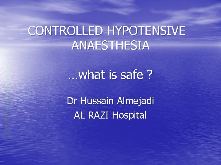 CONTROLLED HYPOTENSIVE ANAESTHESIA …what is safe ? Dr Hussain Almejadi AL RAZI Hospital