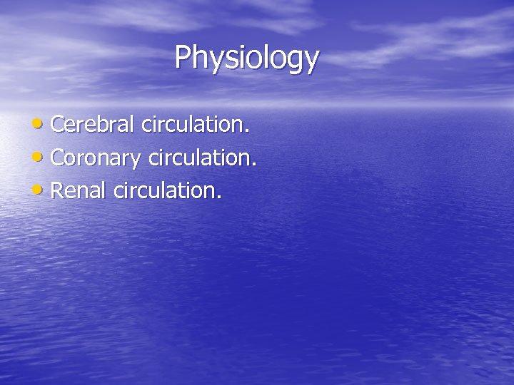 Physiology • Cerebral circulation. • Coronary circulation. • Renal circulation.