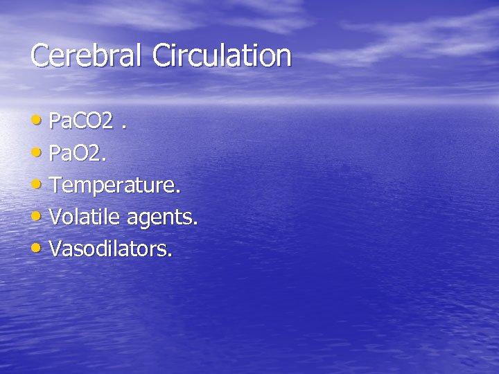 Cerebral Circulation • Pa. CO 2. • Pa. O 2. • Temperature. • Volatile