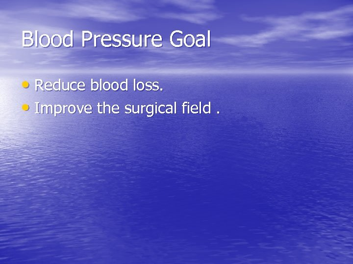Blood Pressure Goal • Reduce blood loss. • Improve the surgical field.