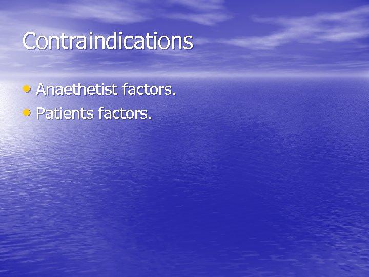 Contraindications • Anaethetist factors. • Patients factors.