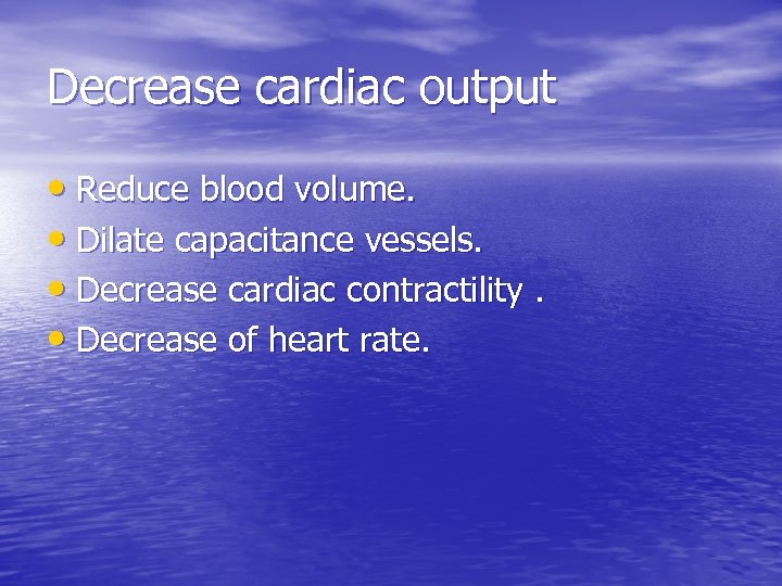 Decrease cardiac output • Reduce blood volume. • Dilate capacitance vessels. • Decrease cardiac