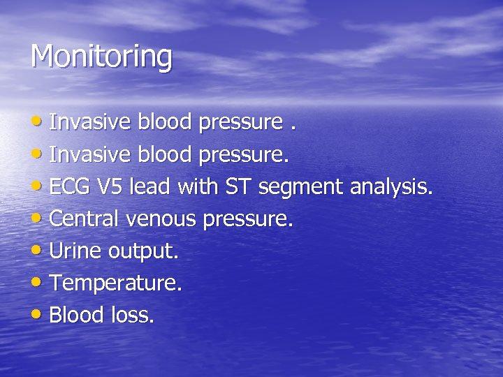 Monitoring • Invasive blood pressure. • ECG V 5 lead with ST segment