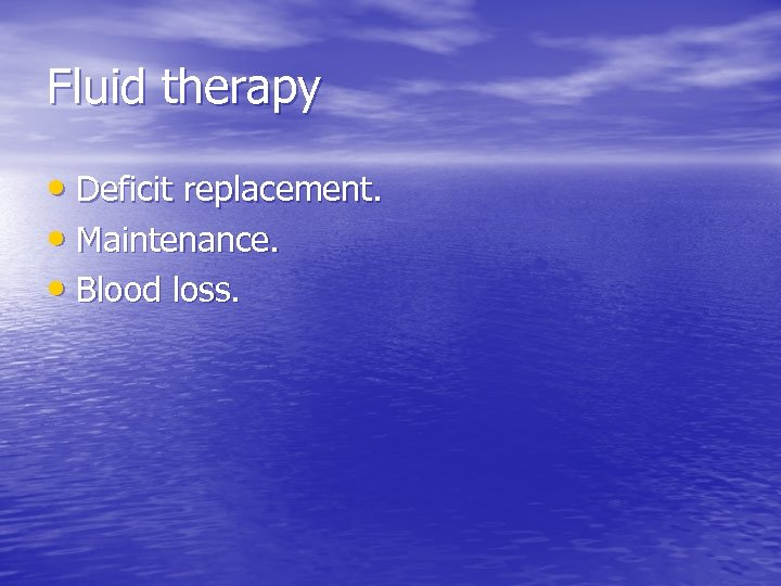 Fluid therapy • Deficit replacement. • Maintenance. • Blood loss.
