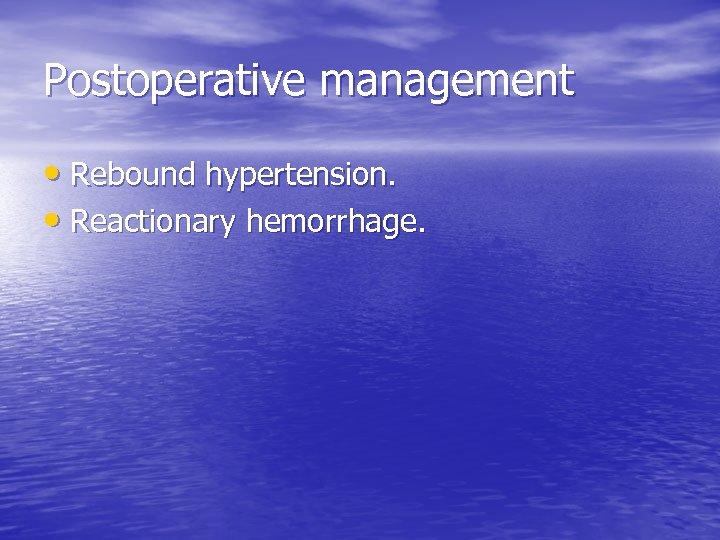 Postoperative management • Rebound hypertension. • Reactionary hemorrhage.