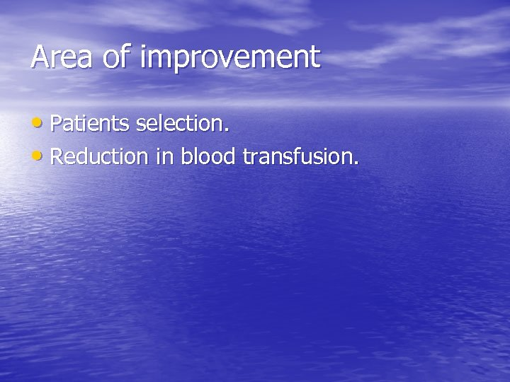 Area of improvement • Patients selection. • Reduction in blood transfusion.