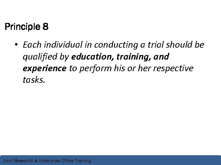 Principle 8 • Each individual in conducting a trial should be qualified by education,