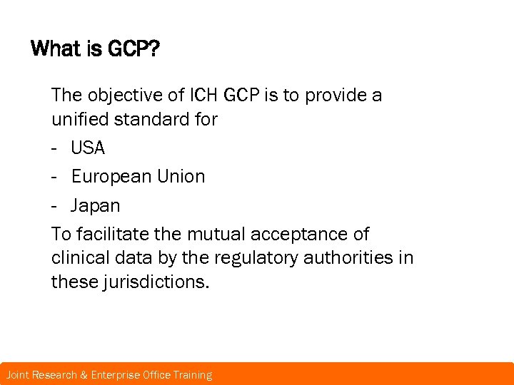 What is GCP? The objective of ICH GCP is to provide a unified standard