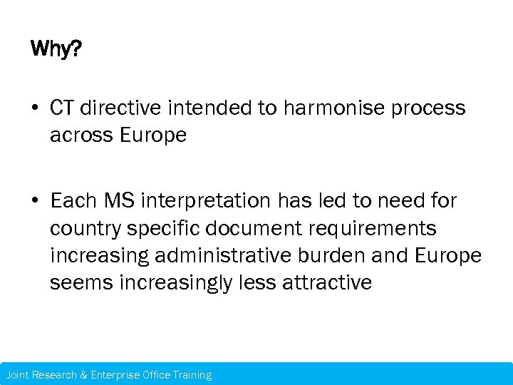 Why? • CT directive intended to harmonise process across Europe • Each MS interpretation