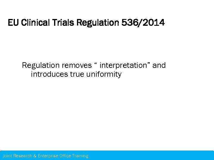 "EU Clinical Trials Regulation 536/2014 Regulation removes "" interpretation"" and introduces true uniformity Joint"