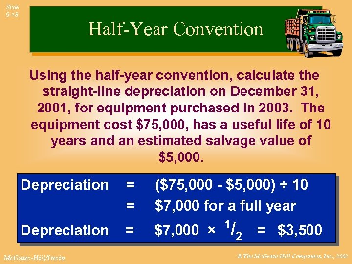 Slide 9 -18 Half-Year Convention Using the half-year convention, calculate the straight-line depreciation on
