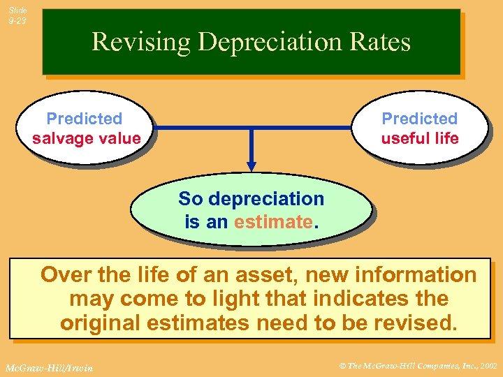 Slide 9 -23 Revising Depreciation Rates Predicted salvage value Predicted useful life So depreciation