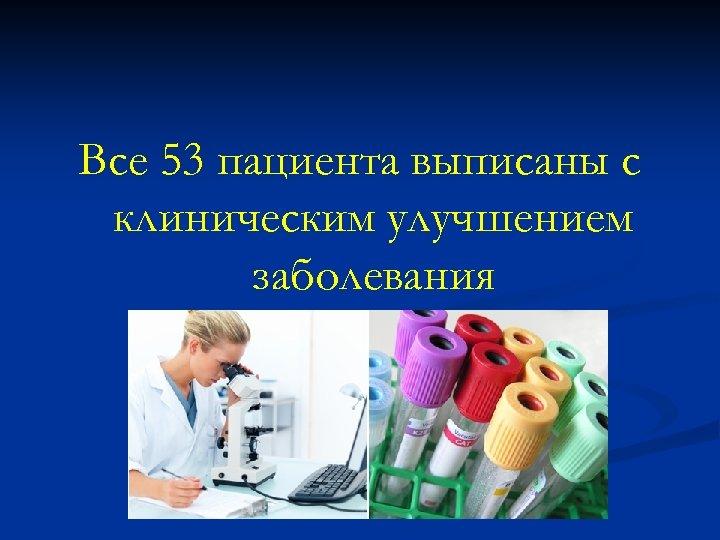 Все 53 пациента выписаны с клиническим улучшением заболевания