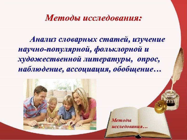 Методы исследования: Анализ словарных статей, изучение научно-популярной, фольклорной и художественной литературы, опрос, наблюдение, ассоциация,