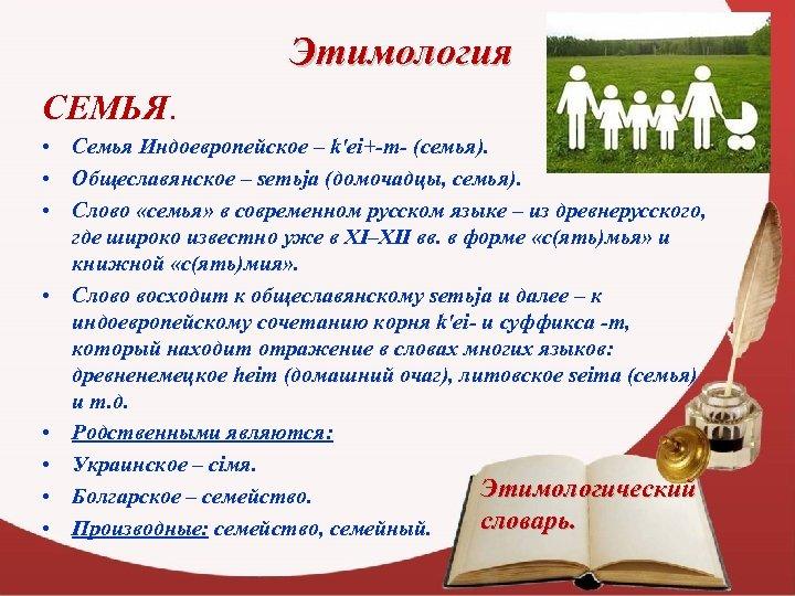 Этимология СЕМЬЯ. • Семья Индоевропейское – k'ei+-m- (семья). • Общеславянское – semьja (домочадцы, семья).
