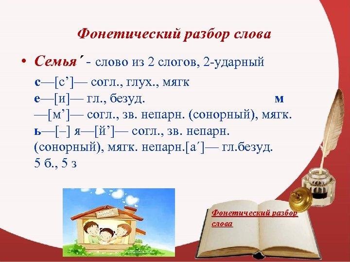 Фонетический разбор слова • Семья´ - слово из 2 слогов, 2 -ударный с—[с']— согл.