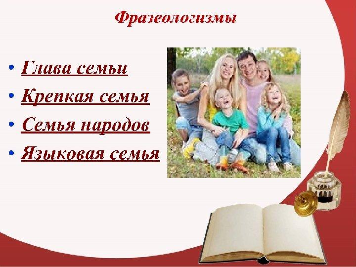 Фразеологизмы • • Глава семьи Крепкая семья Семья народов Языковая семья