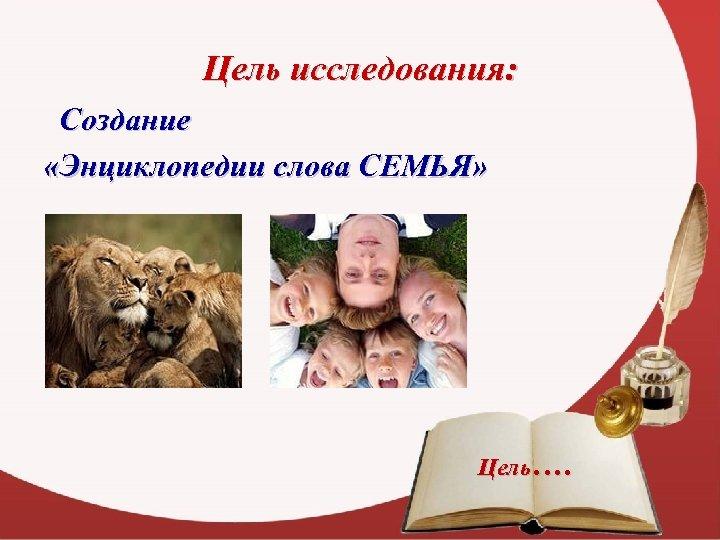 Цель исследования: Создание «Энциклопедии слова СЕМЬЯ» Цель….