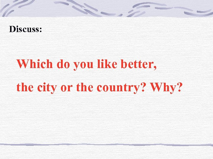 Discuss: Which do you like better, the city or the country? Why?