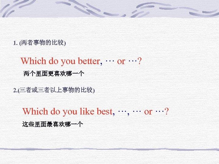 1. (两者事物的比较) Which do you better, ··· or ···? 两个里面更喜欢哪一个 2. (三者或三者以上事物的比较) Which do