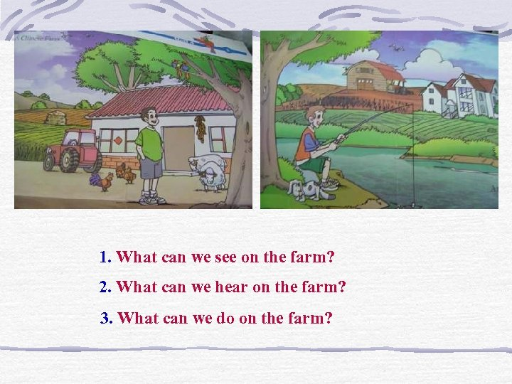 1. What can we see on the farm? 2. What can we hear on