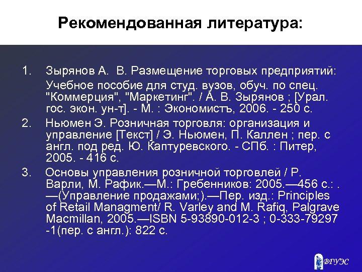 Рекомендованная литература: 1. 2. 3. Зырянов А. В. Размещение торговых предприятий: Учебное пособие для