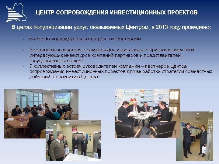 ЦЕНТР СОПРОВОЖДЕНИЯ ИНВЕСТИЦИОННЫХ ПРОЕКТОВ В целях популяризации услуг, оказываемых Центром, в 2013 году проведено: