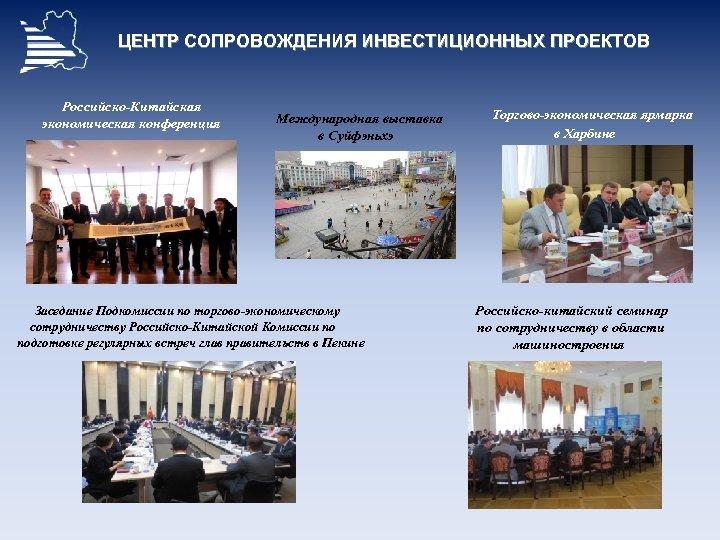 ЦЕНТР СОПРОВОЖДЕНИЯ ИНВЕСТИЦИОННЫХ ПРОЕКТОВ Российско-Китайская экономическая конференция Международная выставка в Суйфэньхэ Заседание Подкомиссии по