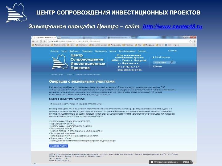 ЦЕНТР СОПРОВОЖДЕНИЯ ИНВЕСТИЦИОННЫХ ПРОЕКТОВ Электронная площадка Центра – сайт http: //www. center 48. ru