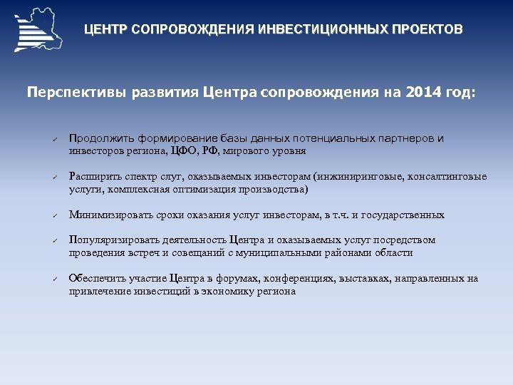 ЦЕНТР СОПРОВОЖДЕНИЯ ИНВЕСТИЦИОННЫХ ПРОЕКТОВ Перспективы развития Центра сопровождения на 2014 год: ü ü ü