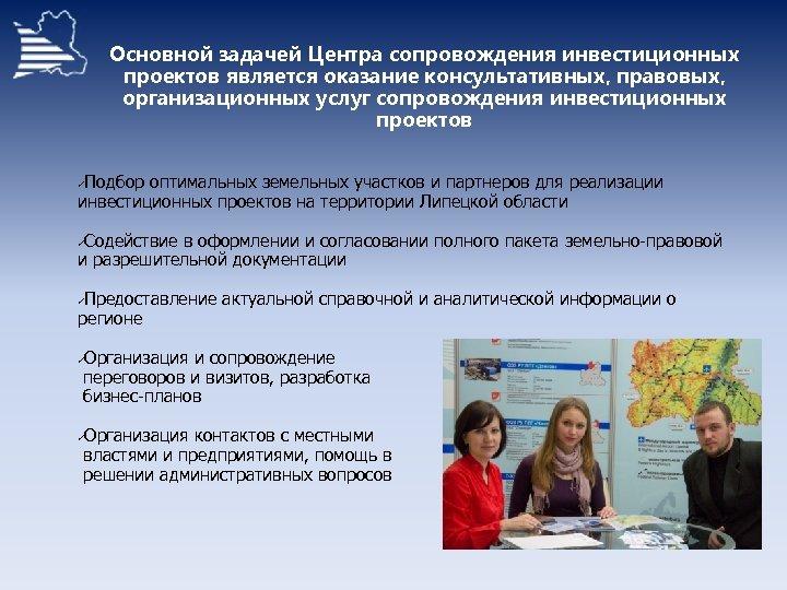 Основной задачей Центра сопровождения инвестиционных проектов является оказание консультативных, правовых, организационных услуг сопровождения инвестиционных