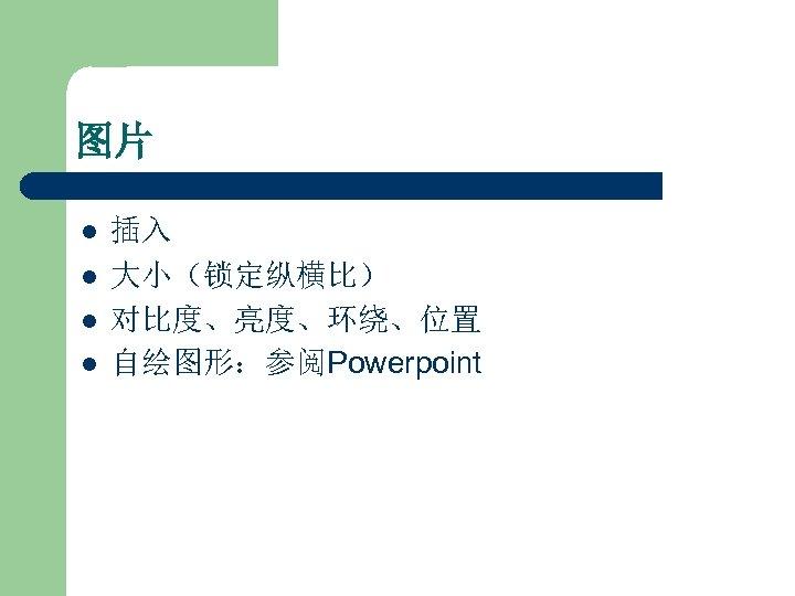 图片 l l 插入 大小(锁定纵横比) 对比度、亮度、环绕、位置 自绘图形:参阅Powerpoint