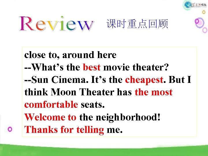 课时重点回顾 close to, around here --What's the best movie theater? --Sun Cinema. It's the