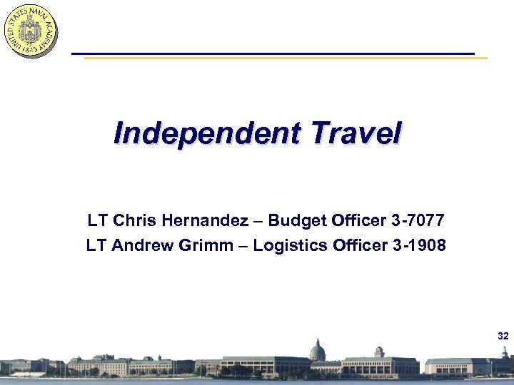 Independent Travel LT Chris Hernandez – Budget Officer 3 -7077 LT Andrew Grimm –
