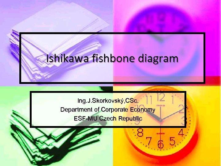 Ishikawa fishbone diagram Ing. J. Skorkovský, CSc. Department of Corporate Economy ESF-MU Czech Republic