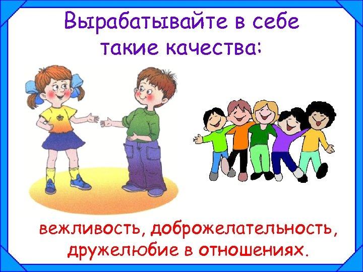 Вырабатывайте в себе такие качества: вежливость, доброжелательность, дружелюбие в отношениях.