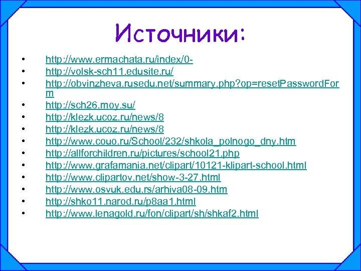 Источники: • • • • http: //www. ermachata. ru/index/0 http: //volsk-sch 11. edusite. ru/