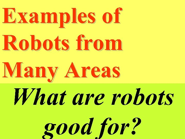 Examples of Robots from Many Areas What are robots good for?